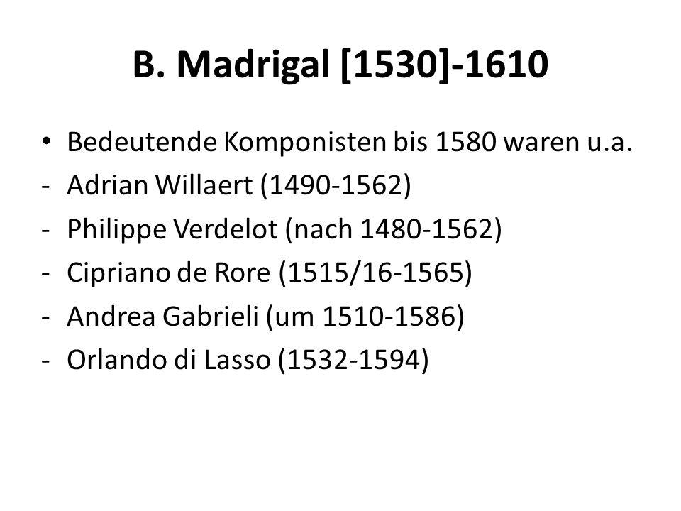 B. Madrigal [1530]-1610 Bedeutende Komponisten bis 1580 waren u.a.